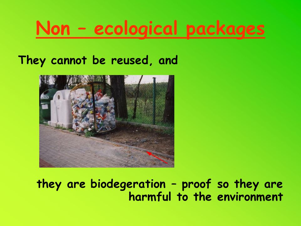 Non – ecological packages They cannot be reused, and they are biodegeration – proof so they are harmful to the environment