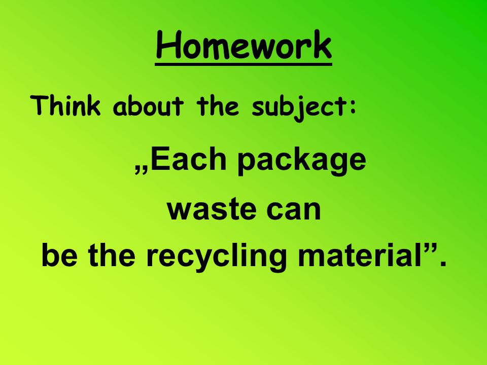 "Homework Think about the subject: ""Each package waste can be the recycling material""."