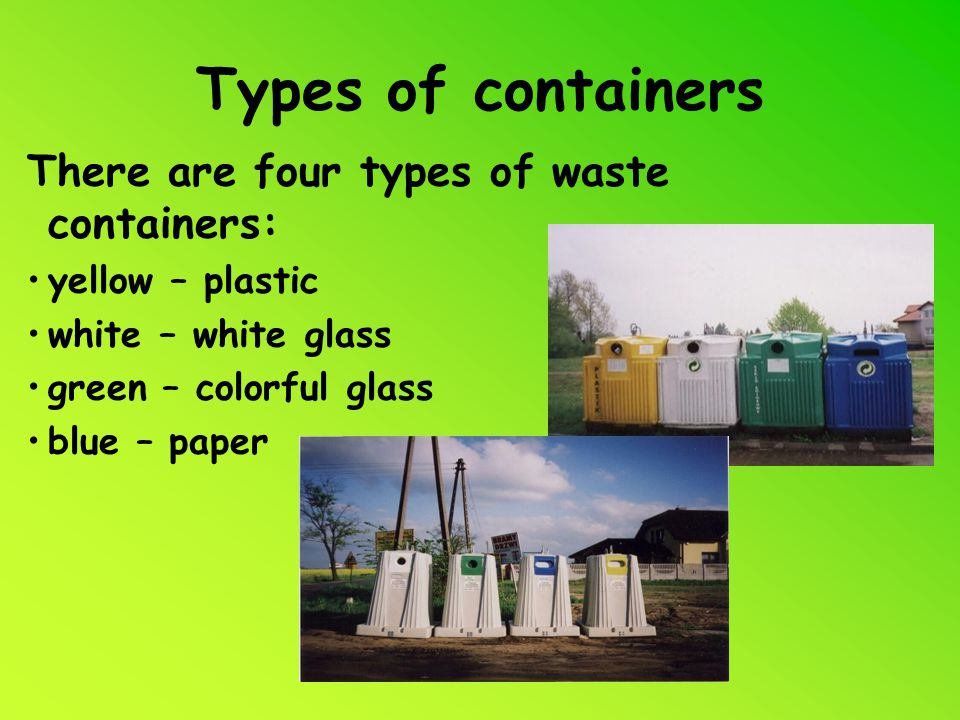 Types of containers There are four types of waste containers: yellow – plastic white – white glass green – colorful glass blue – paper
