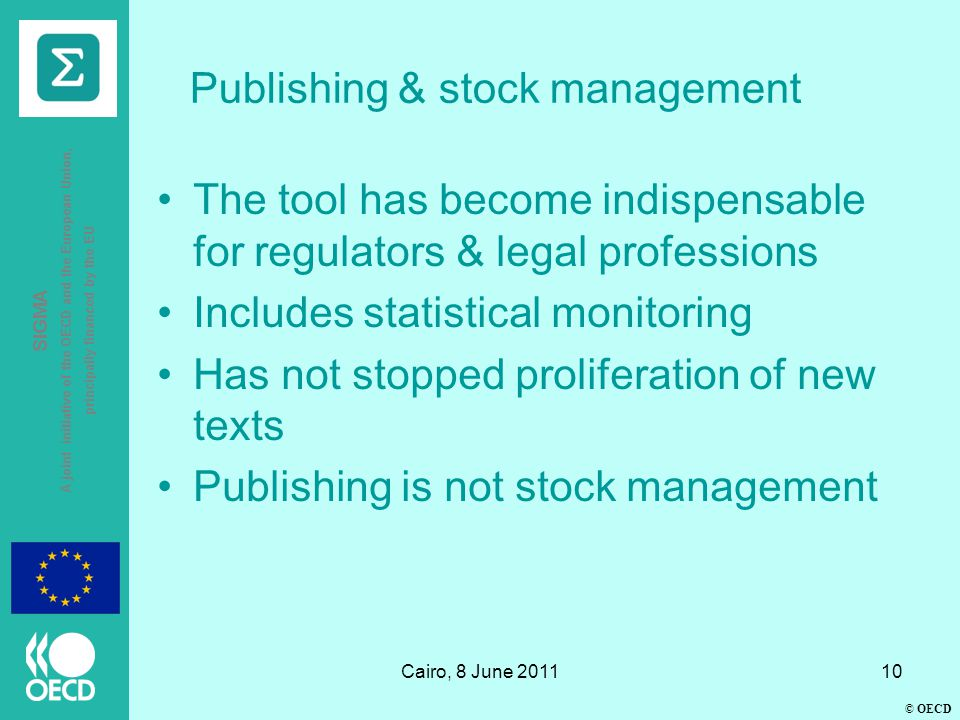 © OECD SIGMA A joint initiative of the OECD and the European Union, principally financed by the EU Cairo, 8 June 201110 Publishing & stock management The tool has become indispensable for regulators & legal professions Includes statistical monitoring Has not stopped proliferation of new texts Publishing is not stock management