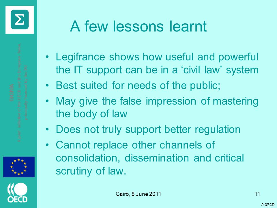 © OECD SIGMA A joint initiative of the OECD and the European Union, principally financed by the EU Cairo, 8 June 201111 A few lessons learnt Legifrance shows how useful and powerful the IT support can be in a 'civil law' system Best suited for needs of the public; May give the false impression of mastering the body of law Does not truly support better regulation Cannot replace other channels of consolidation, dissemination and critical scrutiny of law.