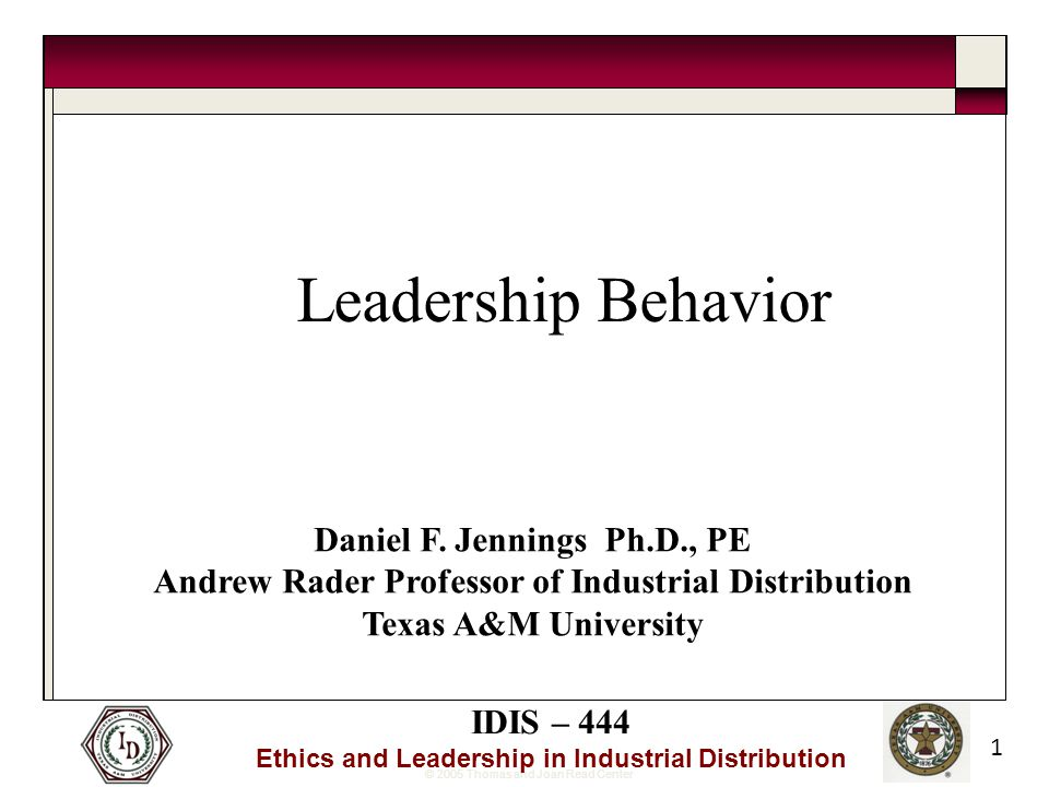 © 2005 Thomas and Joan Read Center IDIS – 444 Ethics and Leadership in Industrial Distribution 1 Leadership Behavior Daniel F.