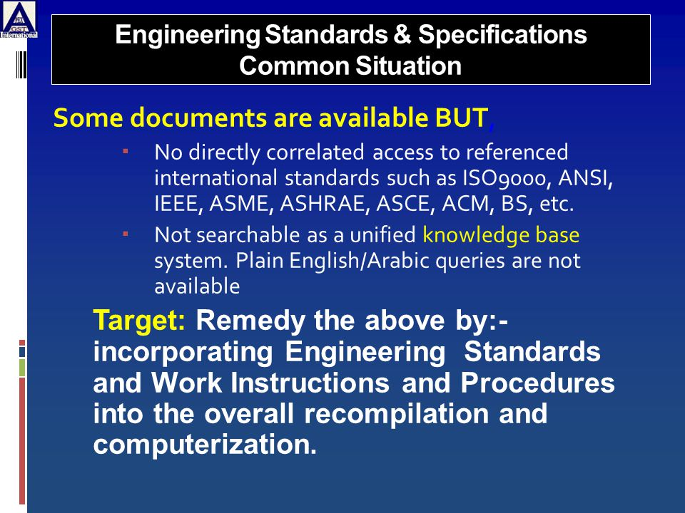 Engineering Standards & Specifications Common Situation Some documents are available BUT,  No directly correlated access to referenced international standards such as ISO9000, ANSI, IEEE, ASME, ASHRAE, ASCE, ACM, BS, etc.