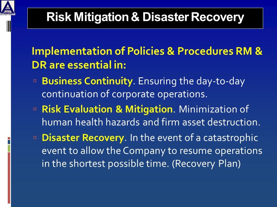 Risk Mitigation & Disaster Recovery Implementation of Policies & Procedures RM & DR are essential in:  Business Continuity.