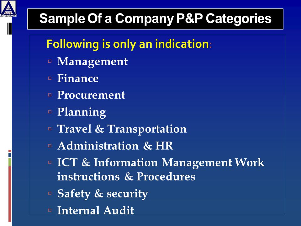 Sample Of a Company P&P Categories Following is only an indication:  Management  Finance  Procurement  Planning  Travel & Transportation  Administration & HR  ICT & Information Management Work instructions & Procedures  Safety & security  Internal Audit