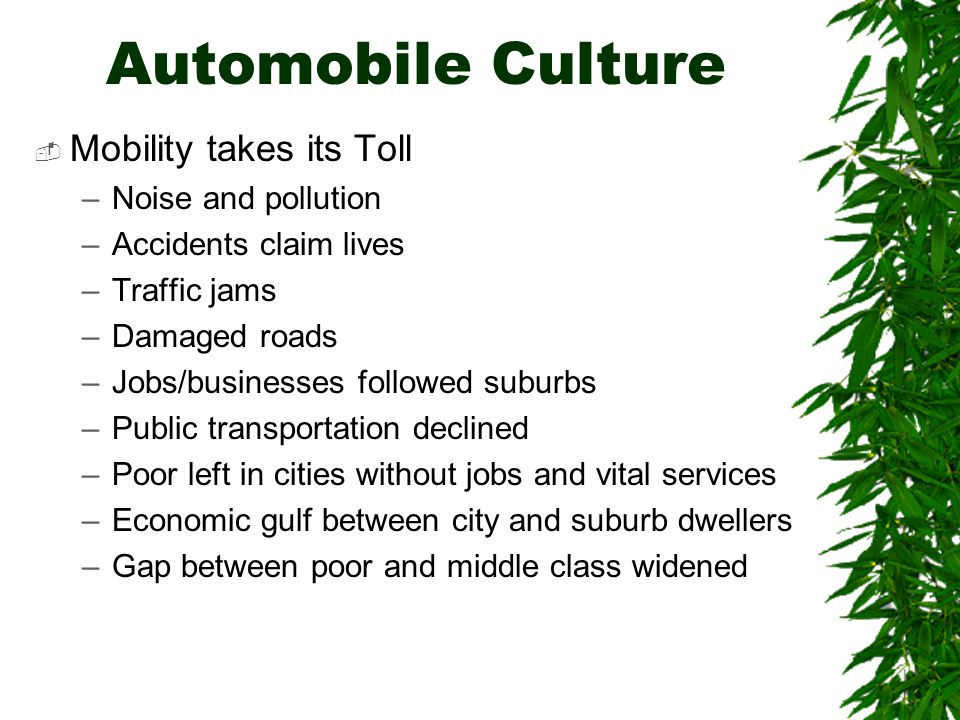 Automobile Culture  Mobility takes its Toll –Noise and pollution –Accidents claim lives –Traffic jams –Damaged roads –Jobs/businesses followed suburbs –Public transportation declined –Poor left in cities without jobs and vital services –Economic gulf between city and suburb dwellers –Gap between poor and middle class widened