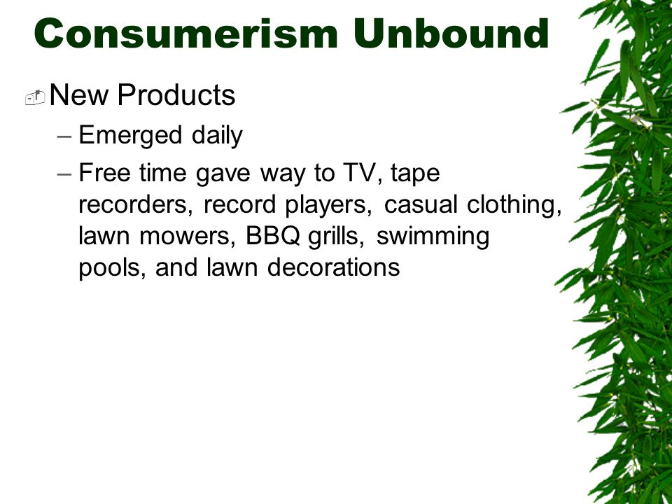 Consumerism Unbound  New Products –Emerged daily –Free time gave way to TV, tape recorders, record players, casual clothing, lawn mowers, BBQ grills, swimming pools, and lawn decorations