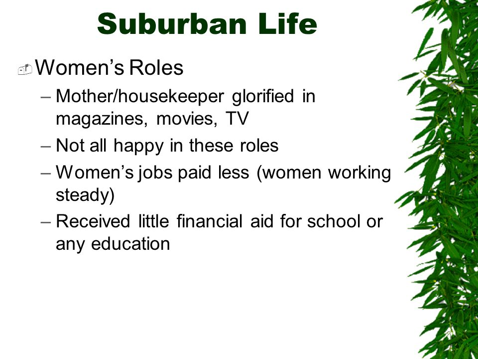 Suburban Life  Women's Roles –Mother/housekeeper glorified in magazines, movies, TV –Not all happy in these roles –Women's jobs paid less (women working steady) –Received little financial aid for school or any education