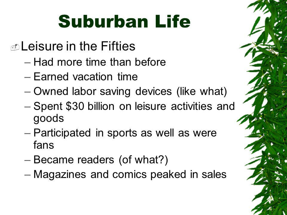 Suburban Life  Leisure in the Fifties –Had more time than before –Earned vacation time –Owned labor saving devices (like what) –Spent $30 billion on leisure activities and goods –Participated in sports as well as were fans –Became readers (of what ) –Magazines and comics peaked in sales