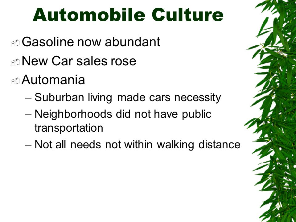 Automobile Culture  Gasoline now abundant  New Car sales rose  Automania –Suburban living made cars necessity –Neighborhoods did not have public transportation –Not all needs not within walking distance