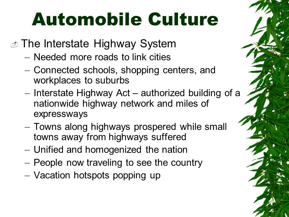 Automobile Culture  The Interstate Highway System –Needed more roads to link cities –Connected schools, shopping centers, and workplaces to suburbs –Interstate Highway Act – authorized building of a nationwide highway network and miles of expressways –Towns along highways prospered while small towns away from highways suffered –Unified and homogenized the nation –People now traveling to see the country –Vacation hotspots popping up