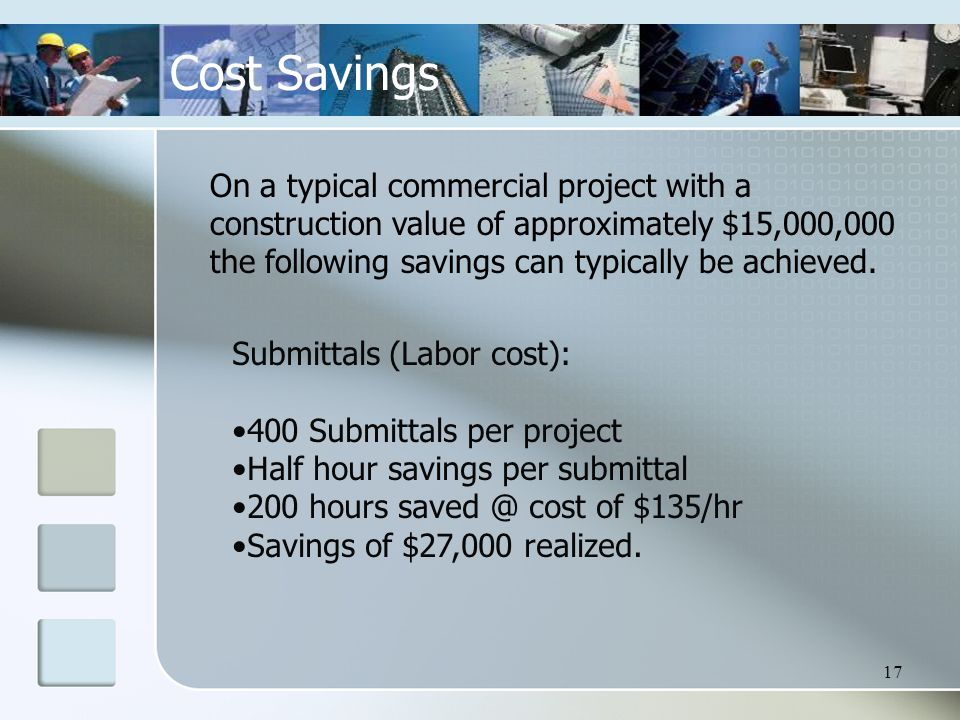 17 Cost Savings On a typical commercial project with a construction value of approximately $15,000,000 the following savings can typically be achieved.