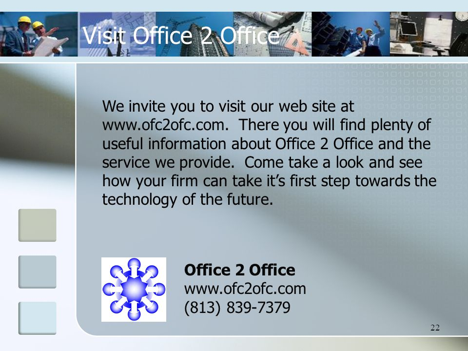22 Visit Office 2 Office We invite you to visit our web site at www.ofc2ofc.com.