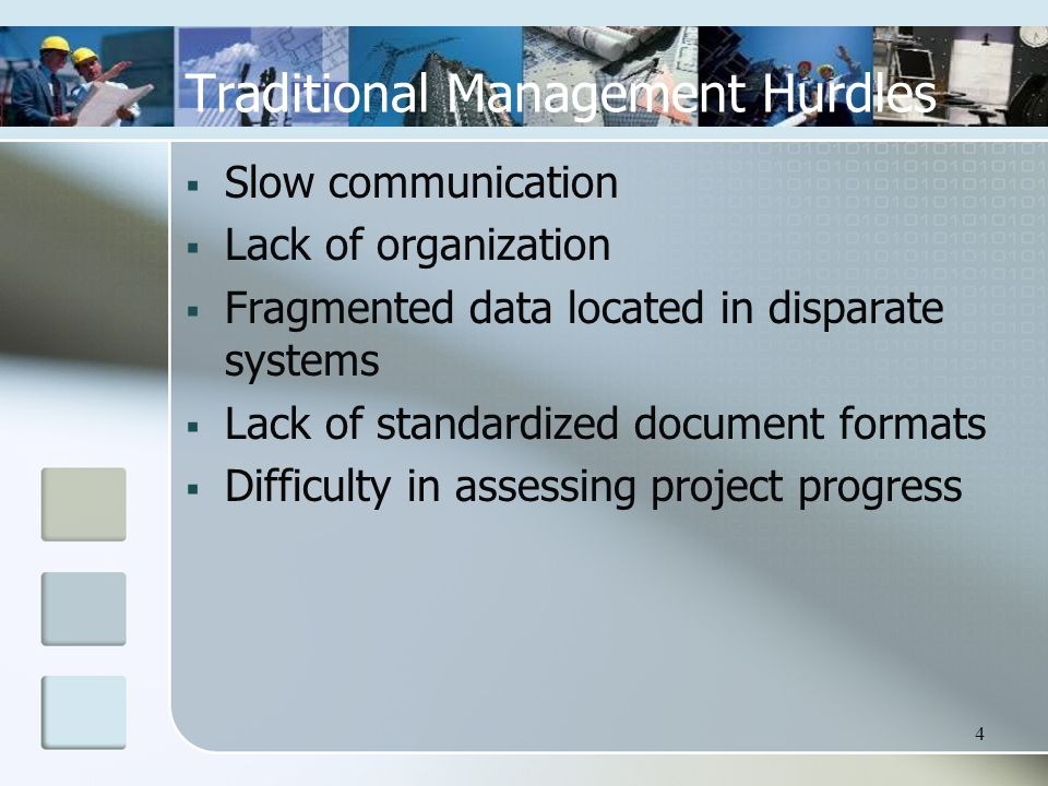 4 Traditional Management Hurdles  Slow communication  Lack of organization  Fragmented data located in disparate systems  Lack of standardized document formats  Difficulty in assessing project progress