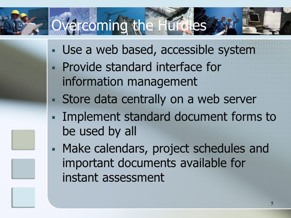 5 Overcoming the Hurdles  Use a web based, accessible system  Provide standard interface for information management  Store data centrally on a web server  Implement standard document forms to be used by all  Make calendars, project schedules and important documents available for instant assessment