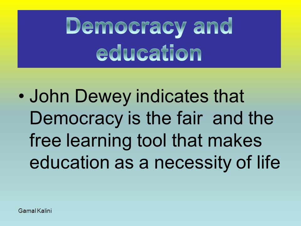 John Dewey indicates that Democracy is the fair and the free learning tool that makes education as a necessity of life Gamal Kalini