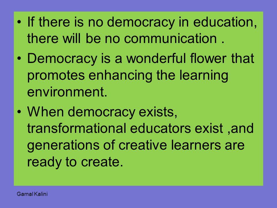 If there is no democracy in education, there will be no communication. Democracy is a wonderful flower that promotes enhancing the learning environmen