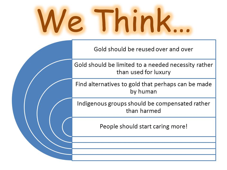 Gold should be reused over and over Gold should be limited to a needed necessity rather than used for luxury Find alternatives to gold that perhaps can be made by human Indigenous groups should be compensated rather than harmed People should start caring more!