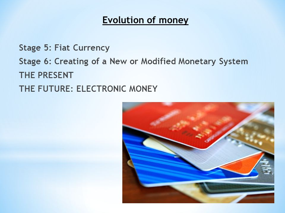 12 Evolution of money Stage 5: Fiat Currency Stage 6: Creating of a New or Modified Monetary System THE PRESENT THE FUTURE: ELECTRONIC MONEY