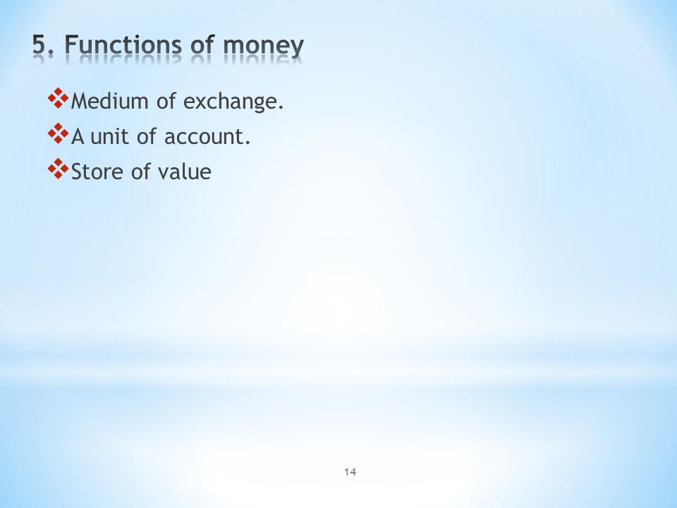 14  Medium of exchange.  A unit of account.  Store of value