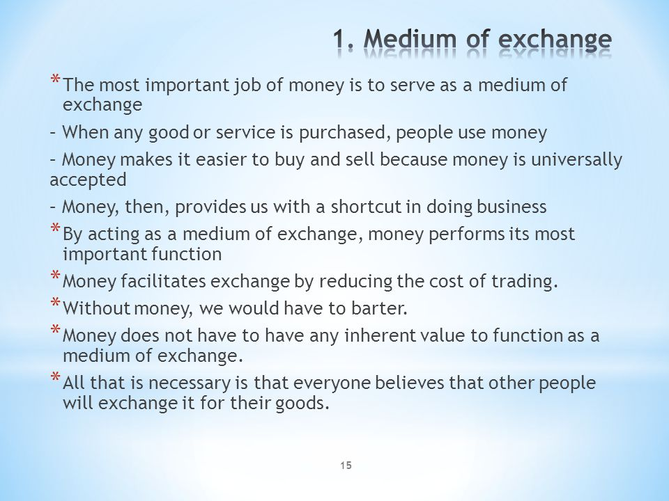 15 * The most important job of money is to serve as a medium of exchange – When any good or service is purchased, people use money – Money makes it ea