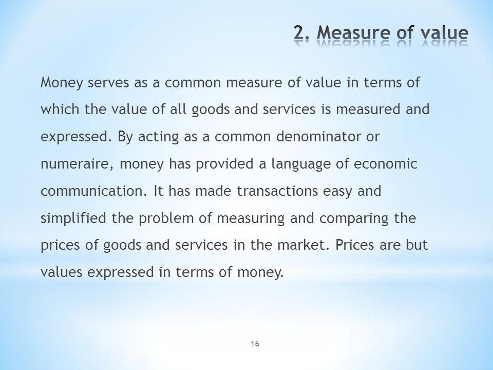 16 Money serves as a common measure of value in terms of which the value of all goods and services is measured and expressed.