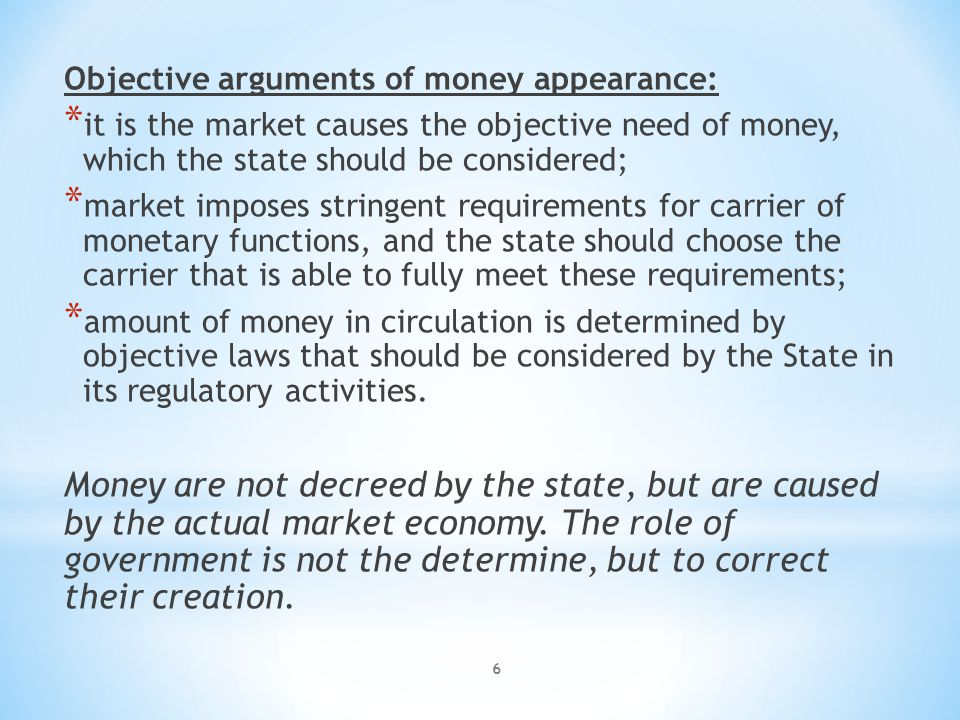 6 Objective arguments of money appearance: * it is the market causes the objective need of money, which the state should be considered; * market imposes stringent requirements for carrier of monetary functions, and the state should choose the carrier that is able to fully meet these requirements; * amount of money in circulation is determined by objective laws that should be considered by the State in its regulatory activities.