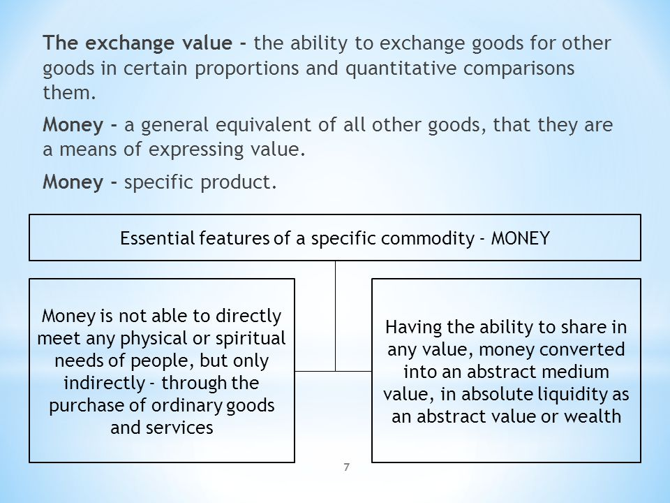 7 The exchange value - the ability to exchange goods for other goods in certain proportions and quantitative comparisons them. Money - a general equiv