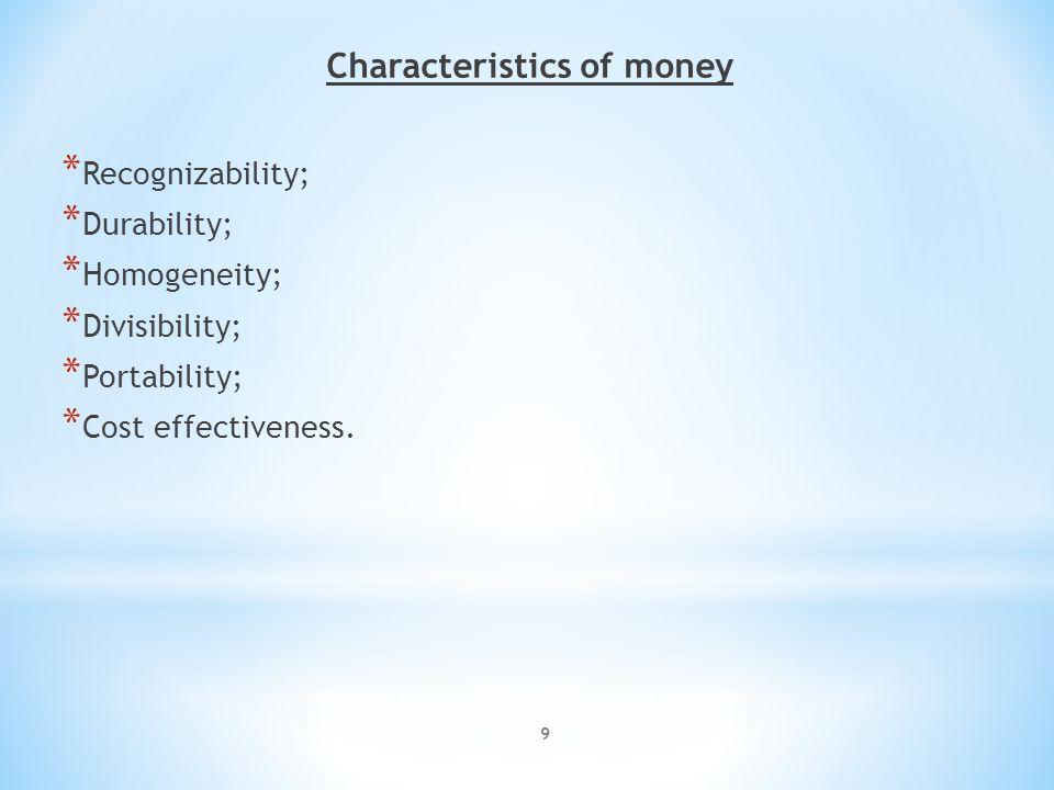 9 Characteristics of money * Recognizability; * Durability; * Homogeneity; * Divisibility; * Portability; * Cost effectiveness.
