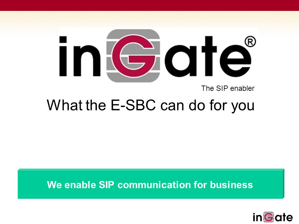 Solutions for SIP The SIP enabler We enable SIP communication for business What the E-SBC can do for you