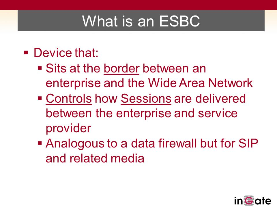 What is an ESBC  Device that:  Sits at the border between an enterprise and the Wide Area Network  Controls how Sessions are delivered between the enterprise and service provider  Analogous to a data firewall but for SIP and related media