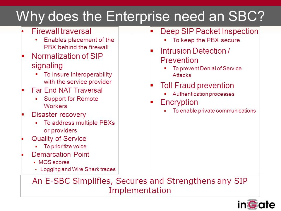 Why does the Enterprise need an SBC?  Deep SIP Packet Inspection  To keep the PBX secure  Intrusion Detection / Prevention  To prevent Denial of S