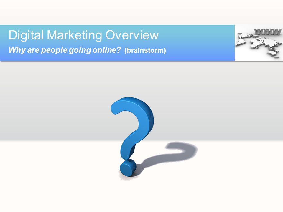 Digital Marketing Overview Why are people going online (brainstorm)