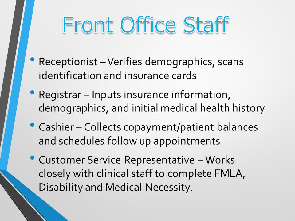 Receptionist – Verifies demographics, scans identification and insurance cards Registrar – Inputs insurance information, demographics, and initial medical health history Cashier – Collects copayment/patient balances and schedules follow up appointments Customer Service Representative – Works closely with clinical staff to complete FMLA, Disability and Medical Necessity.