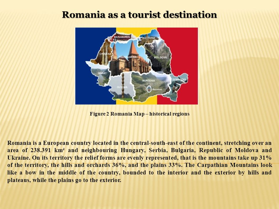 Romania as a tourist destination Figure 2 Romania Map – historical regions Romania is a European country located in the central-south-east of the continent, stretching over an area of 238.391 km² and neighbouring Hungary, Serbia, Bulgaria, Republic of Moldova and Ukraine.