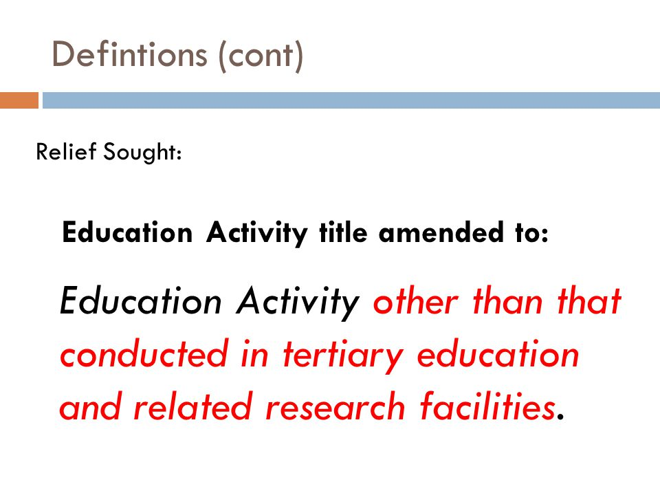 Defintions (cont) Relief Sought: Education Activity title amended to: Education Activity other than that conducted in tertiary education and related research facilities.