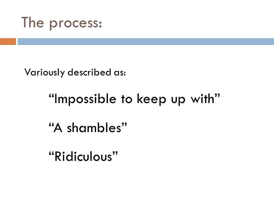The process: Variously described as: Impossible to keep up with A shambles Ridiculous
