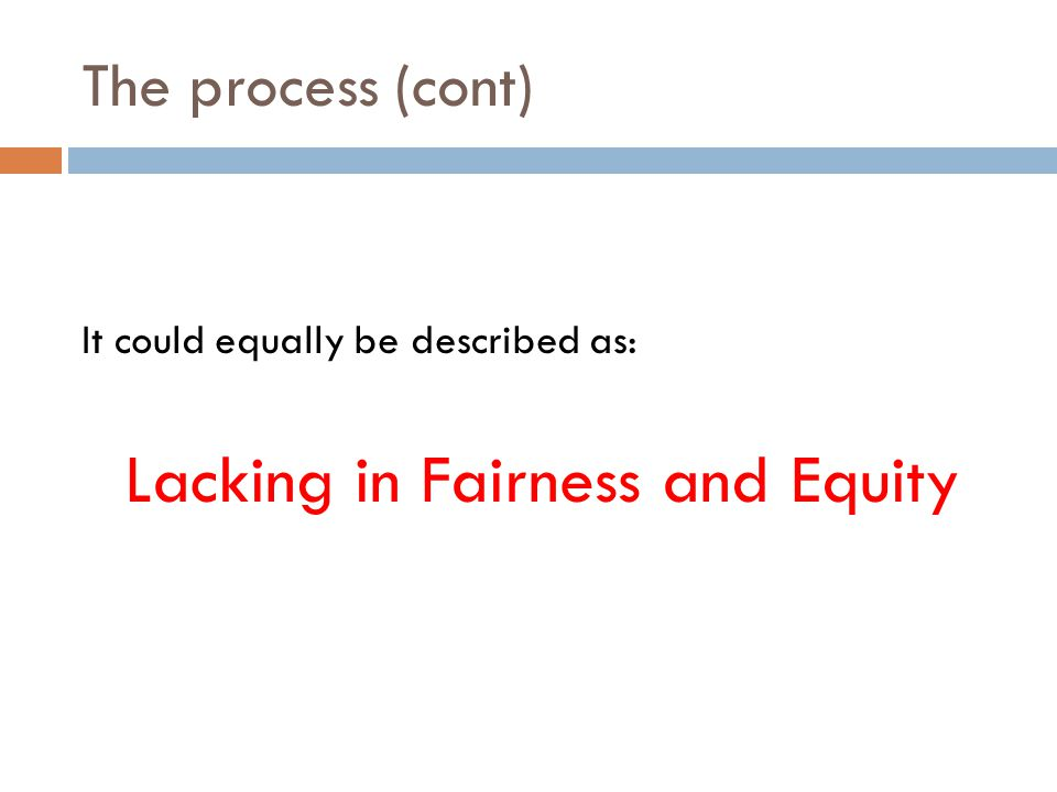 The process (cont) It could equally be described as: Lacking in Fairness and Equity