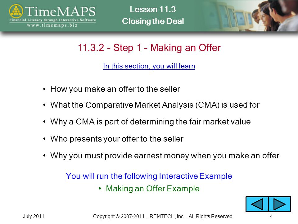 Lesson 11.3 Closing the Deal July 2011Copyright © 2007-2011 … REMTECH, inc … All Rights Reserved5 11.3.3 – Step 2 – Schedule Closing Who is responsible for scheduling the closing How much time the lender will need to prepare What happens if your offer is rejected Why you should review RESPA How to eliminate unnecessary fees at closing In this section, you will learn