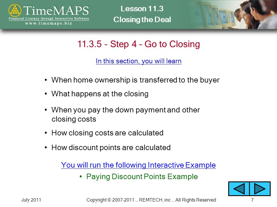 Lesson 11.3 Closing the Deal July 2011Copyright © 2007-2011 … REMTECH, inc … All Rights Reserved8 Discussion Questions How can buying a home be a good investment when you have to pay so much money just to get into the home plus make monthly payments for 15 to 30 years.
