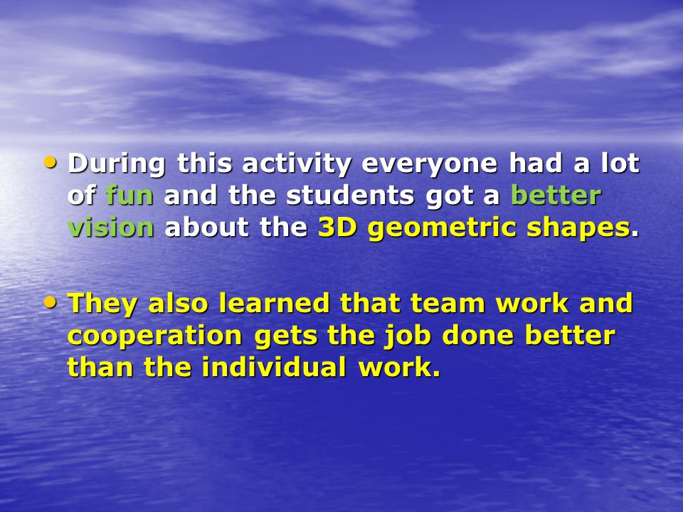 During this activity everyone had a lot of fun and the students got a better vision about the 3D geometric shapes.