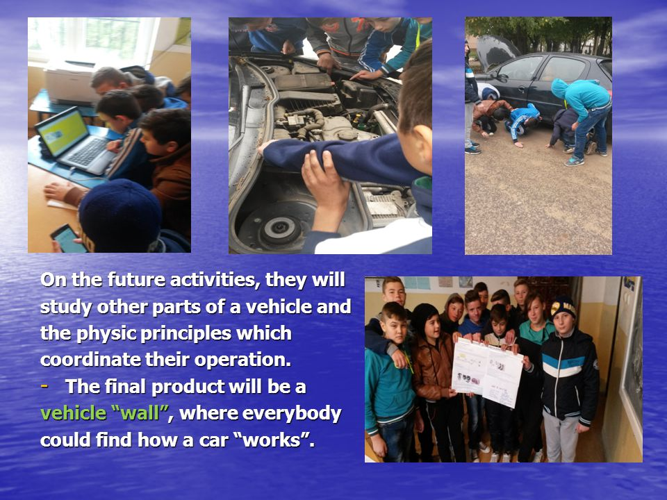 On the future activities, they will study other parts of a vehicle and the physic principles which coordinate their operation.