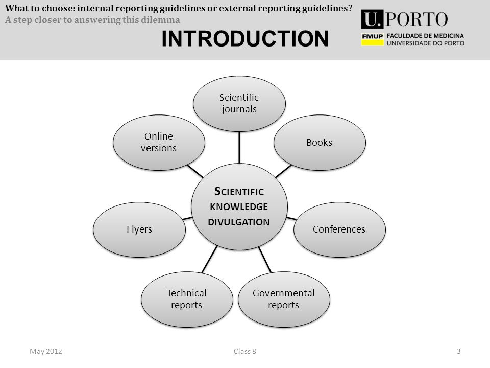 INTRODUCTION May 20123Class 8 S CIENTIFIC KNOWLEDGE DIVULGATION Scientific journals BooksConferences Governmental reports Technical reports Flyers Online versions What to choose: internal reporting guidelines or external reporting guidelines.