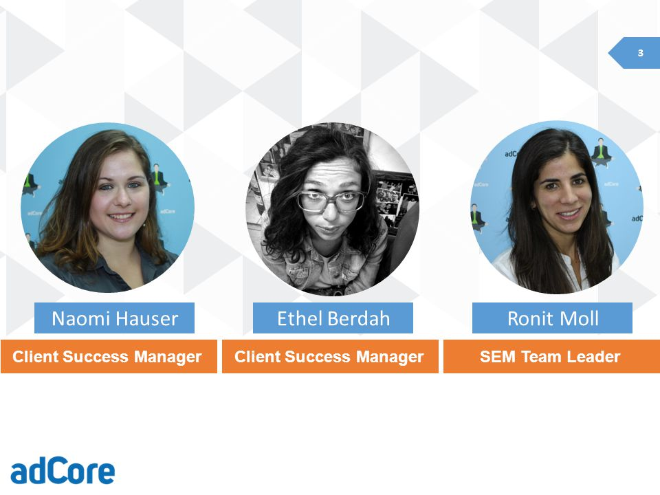 3 Client Success Manager Ethel Berdah Client Success Manager Naomi Hauser SEM Team Leader Ronit Moll