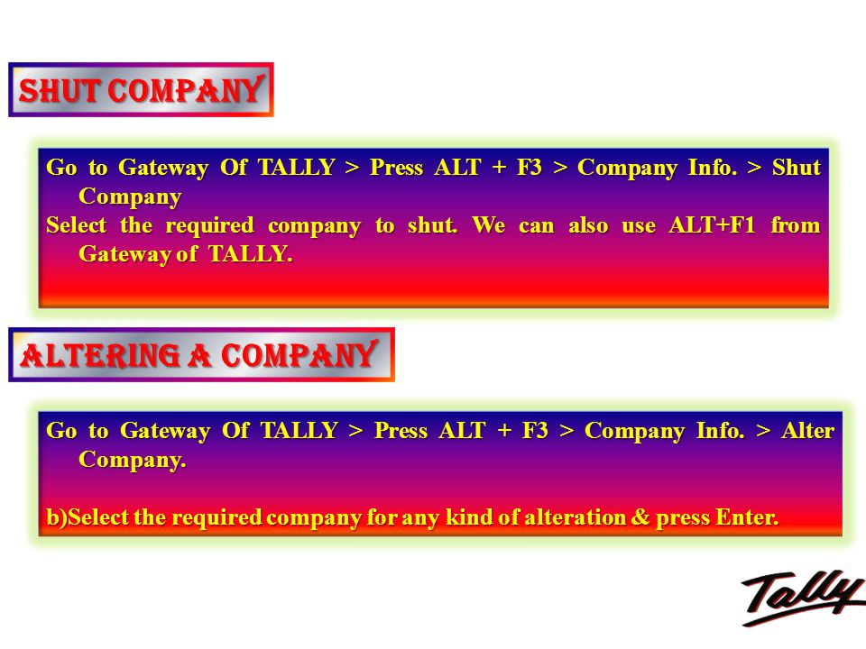 SHUT COMPANY Go to Gateway Of TALLY > Press ALT + F3 > Company Info. > Shut Company Select the required company to shut. We can also use ALT+F1 from G