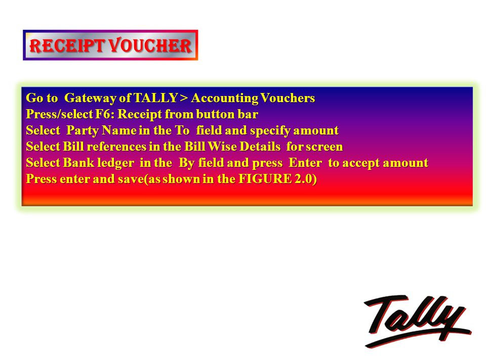 RECEIPT VOUCHER Go to Gateway of TALLY > Accounting Vouchers Press/select F6: Receipt from button bar Select Party Name in the To field and specify am