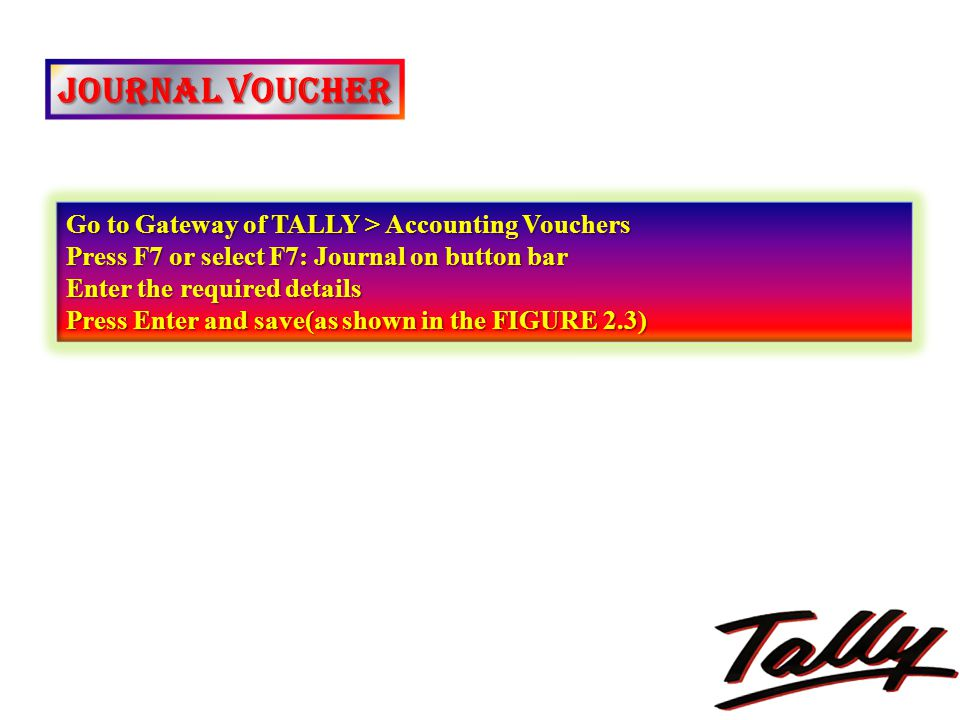 JOURNAL VOUCHER Go to Gateway of TALLY > Accounting Vouchers Press F7 or select F7: Journal on button bar Enter the required details Press Enter and s