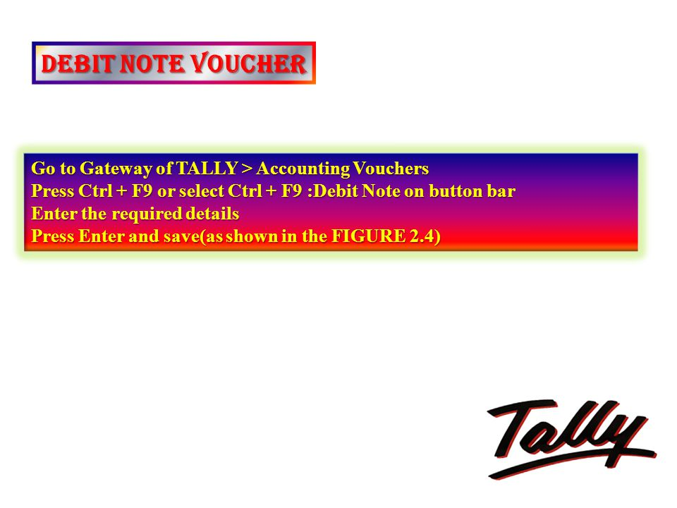 DEBIT NOTE VOUCHER Go to Gateway of TALLY > Accounting Vouchers Press Ctrl + F9 or select Ctrl + F9 :Debit Note on button bar Enter the required detai