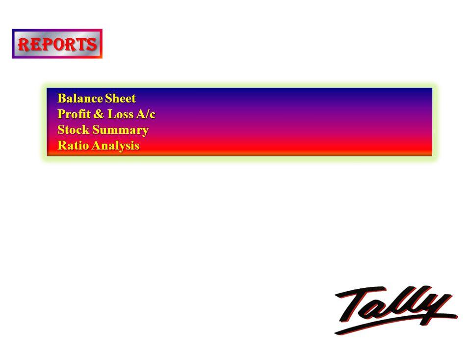 REPORTS Balance Sheet Balance Sheet Profit & Loss A/c Profit & Loss A/c Stock Summary Stock Summary Ratio Analysis Ratio Analysis