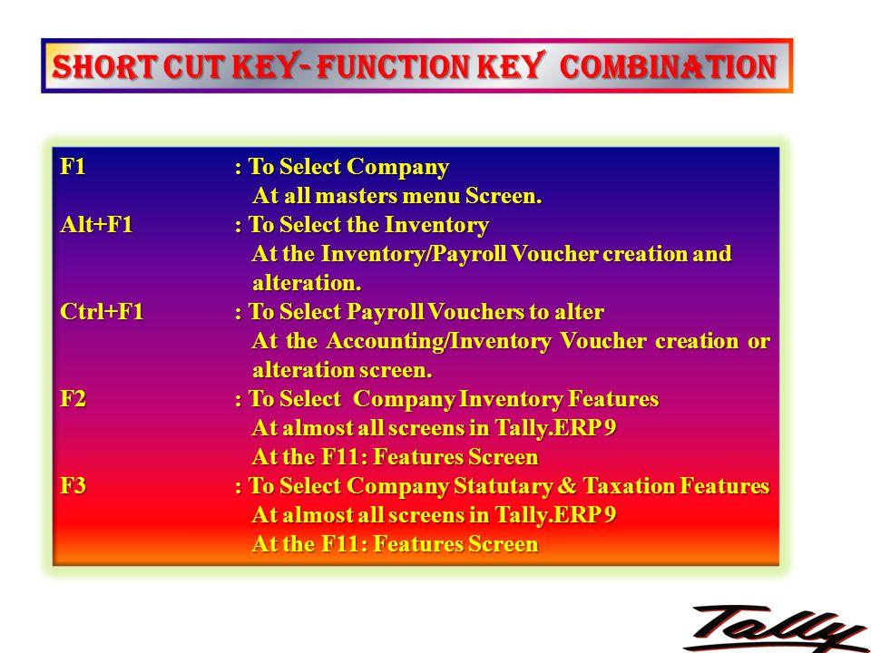 Short cut key- function key combination F1: To Select Company At all masters menu Screen.